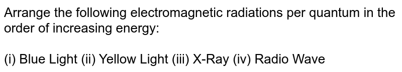 Arrange the following electromagnetic radiations per quantum in the order of increasing energy : <br> (i)blue light, (ii)yellow light , (iii)X-ray , (iv)radio wave