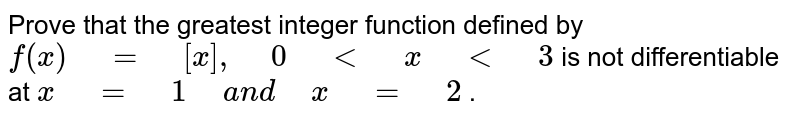 """Prove that the greatest integer function defined by `f(x)"""" """"="""" """"[x],"""" """"0"""" """"<"""" """"x"""" """"<"""" """"3`  is not differentiable at `x"""" """"="""" """"1"""" """"a n d"""" """"x"""" """"="""" """"2` ."""