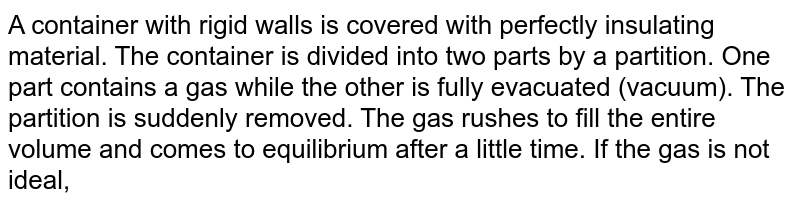 A container with rigid walls is covered with perfectly insulating material. The container is divided into two parts by a partition. One part contains a gas while the other is fully evacuated (vacuum). The partition is suddenly removed. The gas rushes to fill the entire volume and comes to equilibrium after a little time. If the gas is not ideal,