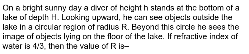 On a bright sunny day a diver of height h stands at the bottom of a lake of depth H. Looking upward, he can see  objects outside the lake in a circular region of radius R. Beyond this circle he sees the image of objects lying on  the floor of the lake. If refractive index of water is 4/3, then the value of R is–