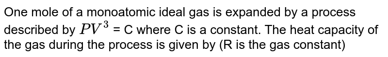 One mole of a monoatomic ideal gas is expanded by a process described by `PV^(3)` = C where C is a constant. The heat capacity of the gas during the process is given by (R is the gas constant)