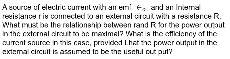 A source of electric current with an emf `in_o` and an Internal resistance r is connected to an external circuit with a resistance R. What must be the relationship between rand R for the power output in the external circuit to be maximal? What is the efficiency of the current source in this case, provided Lhat the power output in the external circuit is assumed to be the useful out put?