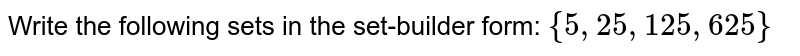 Write the following sets in the set-builder form: `{5,25,125,625}`