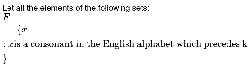 """Let all the elements of the following sets: <br> `F={x:x """"is a consonant in the English alphabet which precedes k""""}`"""