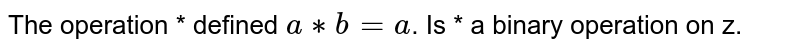 The operation * defined `a**b = a`. Is * a binary operation on z.