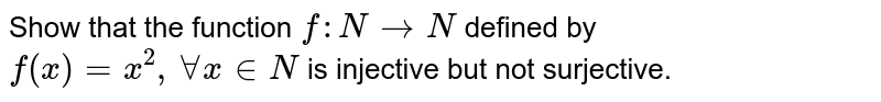 Show that the function `f : N to N` defined by `f(x) = x^(2), AA x in N` is injective but not surjective.