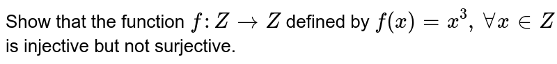 Show that the function `f : Z to Z` defined by `f(x) = x^(3), AA x in Z` is injective but not surjective.