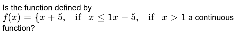 """Is the function defined by  `f(x)={x+5, if""""""""""""""""xlt=1x-5, if""""""""""""""""x >1`  a   continuous function?"""
