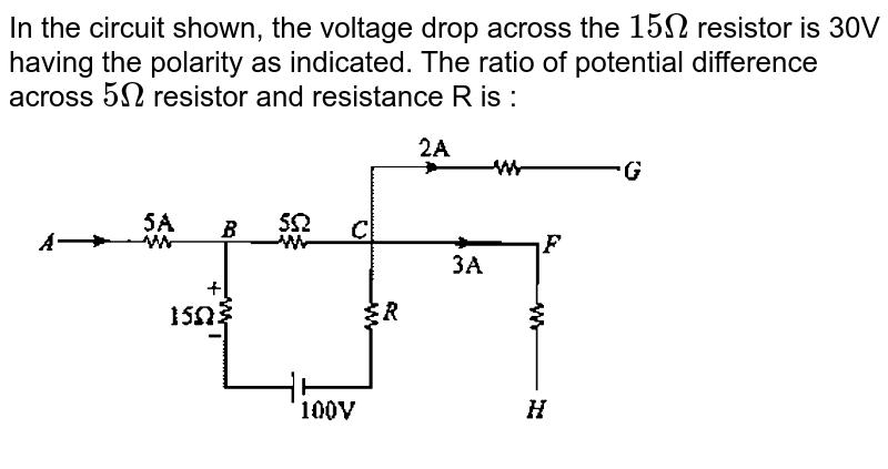 """In the circuit shown, the voltage drop across the `15Omega` resistor is 30V having the polarity as indicated. The ratio of potential difference across `5Omega` resistor and resistance R is : <br> <img src=""""https://d10lpgp6xz60nq.cloudfront.net/physics_images/GAL_PHY_V03A_ECE_C03_E01_224_Q01.png"""" width=""""80%"""">"""