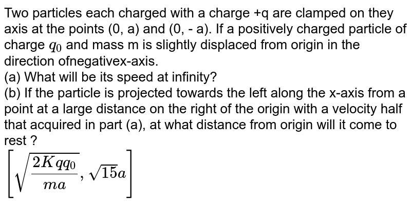 Two particles each charged with a charge +q are clamped on they axis at the points (0, a) and (0, - a). If a positively charged particle of charge `q_(0)` and mass m is slightly displaced from origin in the direction ofnegativex-axis.  <br> (a) What will be its speed at infinity? <br> (b) If the particle is projected towards the left along the x-axis from a point at a large distance on the right of the origin with a velocity half that acquired in part (a), at what distance from origin will it come to rest ?  <br> `[sqrt((2Kqq_(0))/(ma)),sqrt(15)a]`