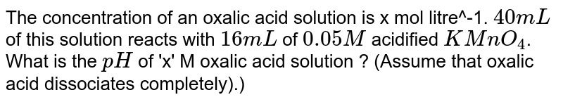 The concentration of an oxalic acid solution is x mol litre^-1. `40mL` of this solution reacts with `16mL` of `0.05M` acidified `KMnO_4`. What is the `pH` of 'x' M oxalic acid solution ? (Assume that oxalic acid dissociates completely).)