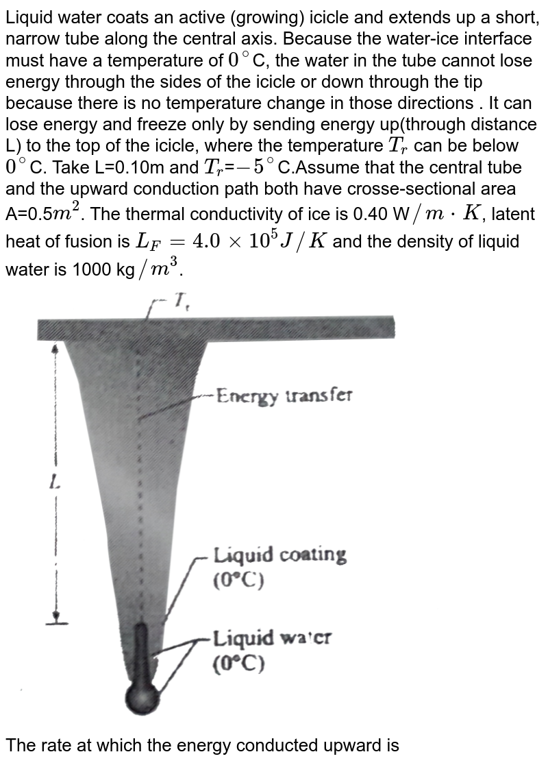"""Liquid water coats an active (growing) icicle and extends up a short, narrow tube along the central axis. Because the water-ice interface must have a temperature of `0^(@)`C, the water in the tube cannot lose energy through the sides of the icicle or down through the tip because there is no temperature change in those directions . It can lose energy and freeze only by sending energy up(through distance L) to the top of the icicle, where the temperature `T_(r)` can be below `0^(@)`C. Take L=0.10m and `T_(r)`=`-5^(@)`C.Assume that the central tube and the upward conduction path both have crosse-sectional area A=0.5`m^(2)`. The thermal conductivity of ice is 0.40 W`//mcdotK`, latent heat of fusion is `L_(F)=4.0xx10^(5) J//K` and the density of liquid water is 1000 kg`//m^(3)`. <br> <img src=""""https://d10lpgp6xz60nq.cloudfront.net/physics_images/BMS_PHY_WAT_DPP2_1_E01_012_Q01.png"""" width=""""80%""""> <br> The rate at which the energy conducted upward is"""