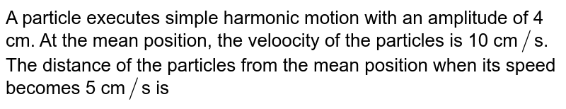 A particle executes  simple harmonic motion  with an amplitude of 4 cm. At the mean position, the veloocity of the particles is 10 cm`//`s. The distance of the particles from the mean position when its speed becomes 5 cm`//`s is