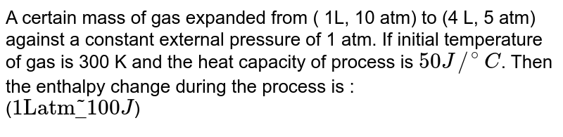"""A certain mass of gas expanded from ( 1L, 10 atm) to (4 L, 5 atm) against a constant external pressure of 1 atm. If initial temperature of gas is 300 K and the heat capacity  of process is `50 J//^(@)C`. Then the enthalpy change during the process is : <br> (`1""""L"""" """"atm"""" underline ~ 100 J`)"""