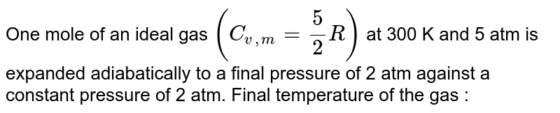 One mole of an ideal gas `(C_(v,m)=(5)/(2)R)` at 300 K and 5 atm is expanded adiabatically to a final pressure of 2 atm against a constant pressure of 2 atm. Final temperature of the gas :