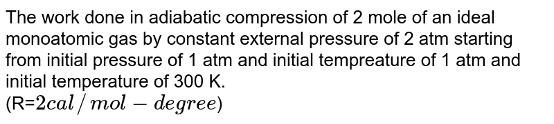 The work done in adiabatic compression of 2 mole of an ideal monoatomic gas by constant external pressure of 2 atm starting from initial pressure of 1 atm and initial tempreature of 1 atm and initial temperature of 300 K. <br> (R=`2 cal//mol-degree`)