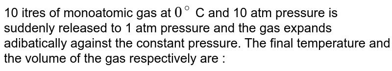 10 itres of monoatomic gas at `0^(@)` C and 10 atm pressure is suddenly released to 1 atm pressure and the gas expands adibatically against the constant pressure. The final temperature and the volume of the gas respectively are :