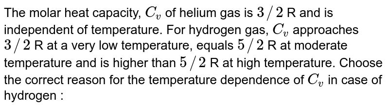The molar heat capacity, `C_(v)` of helium gas is `3//2` R and is independent of temperature. For hydrogen gas, `C_(v)` approaches `3//2` R at a very low temperature, equals `5//2` R at moderate temperature and is higher than `5//2` R at high temperature. Choose the correct reason for the temperature dependence of `C_(v)` in case of hydrogen :