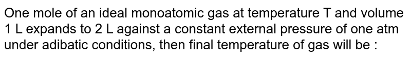 One mole of an ideal monoatomic gas at temperature T and volume 1 L expands to 2 L against a constant external pressure of one atm under adibatic conditions, then final temperature of gas will be :