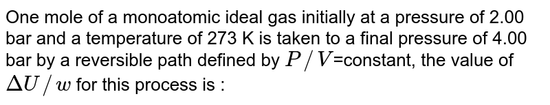 One mole of a monoatomic ideal gas initially at a pressure of 2.00 bar and a temperature of 273 K is taken to a final pressure of 4.00 bar by a reversible path defined by `P//V`=constant, the value of `DeltaU//w` for this process is :