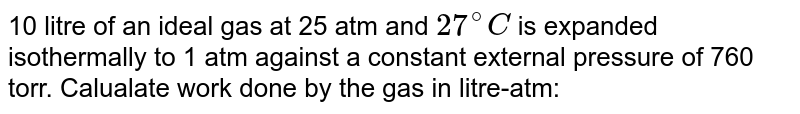 10 litre of an ideal gas at 25 atm and `27^(@)C` is expanded isothermally to 1 atm against a constant external pressure of 760 torr. Calualate work done  by the gas  in litre-atm:
