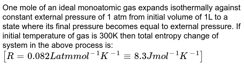 One mole of an ideal monoatomic gas expands isothermally against constant external pressure of 1 atm from initial volume of 1L to a state where its final pressure becomes equal to external pressure. If initial temperature of gas is 300K then total entropy change of system in the above process is: <br> `[R=0.082L atm mol^(-1) K^(-1)-=8.3J mol^(-1) K^(-1)]`