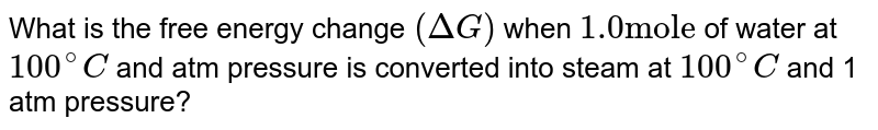 """What is the free energy change `(DeltaG)` when `1.0 """"mole""""` of water at `100^(@)C` and  atm pressure is converted into steam at `100^(@)C`  and  1 atm pressure?"""