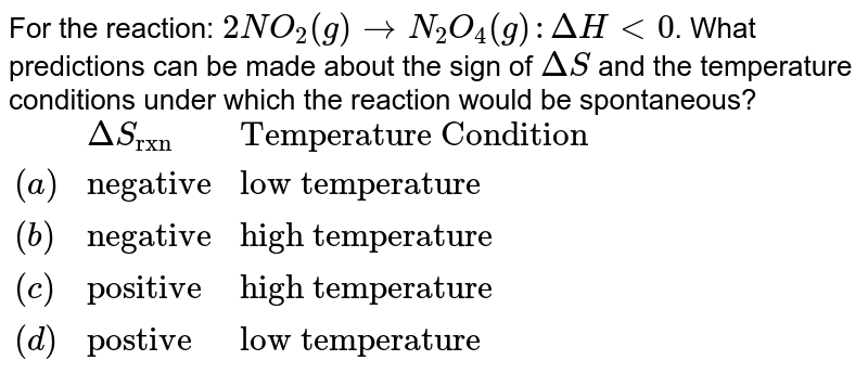 """For the reaction: `2NO_(2)(g) to N_(2)O_(4)(g): DeltaH lt0`. What predictions can be made about the sign of `DeltaS`  and the temperature conditions under which the reaction would be spontaneous?  <br> `{:(,DeltaS_(""""rxn""""),""""Temperature Condition""""),((a),""""negative"""",""""low temperature""""),((b),""""negative"""",""""high temperature""""),((c),""""positive"""",""""high temperature""""),((d),""""postive"""",""""low temperature""""):}`"""