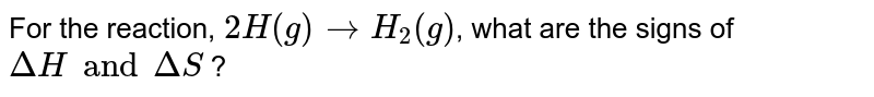 For the reaction, `2H(g) to H_(2)(g)`, what are the signs of `DeltaH and DeltaS` ?