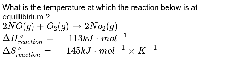 What is the temperature at which the reaction below is at equillibirium ? <br> `2NO(g)+O_(2)(g)to2No_(2)(g)` <br> `DeltaH_(reaction)^(@)=-113kJcdotmol^(-1)` <br> `DeltaS_(reaction)^(@)=-145kJcdotmol^(-1)xxK^(-1)`