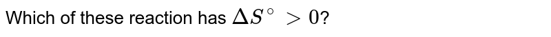 Which of these reaction has `DeltaS^(@)gt0`?