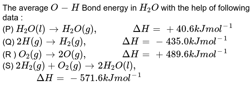 """The average `O-H` Bond energy in `H_(2)O` with the help of following data : <br> (P) `H_(2)O(l)toH_(2)O(g),""""          """"DeltaH=+40.6 kJ mol^(-1)` <br> (Q) `2H(g)toH_(2)(g),""""          """"DeltaH=-435.0 kJ mol^(-1)` <br> (R ) `O_(2)(g)to2O(g),""""          """"DeltaH=+489.6 kJ mol^(-1)` <br> (S) `2H_(2)(g)+O_(2)(g)to2H_(2)O(l),` `                  """"          """"DeltaH=-571.6 kJ mol^(-1)`"""
