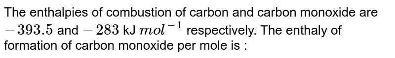 The enthalpies of combustion of carbon and carbon monoxide are `-393.5` and `-283` kJ `mol^(-1)` respectively. The enthaly of formation of carbon monoxide per mole is :