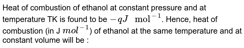 """Heat of combustion of ethanol at constant pressure and at temperature TK is found to be `-q J"""" mol""""^(-1)`. Hence, heat of combustion (in J `mol^(-1)`) of ethanol at the same temperature and at constant volume will be :"""