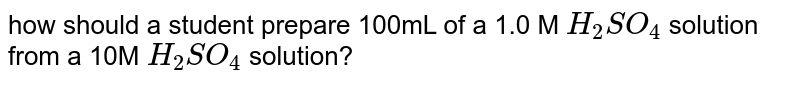 how should a student prepare 100mL of a 1.0 M `H_(2)SO_(4)` solution from a 10M `H_(2)SO_(4)` solution?