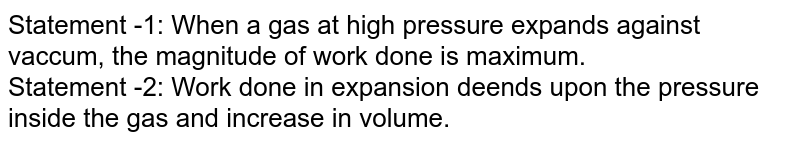 Statement -1: When a gas at high pressure  expands against vaccum, the magnitude of work done is maximum. <br> Statement -2: Work done in expansion deends upon the pressure inside the gas and increase in volume.