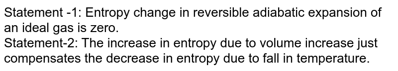 Statement -1: Entropy change in reversible adiabatic expansion of an ideal gas is zero.<br> Statement-2: The increase in entropy due to volume increase just compensates the decrease in entropy due to fall in temperature.