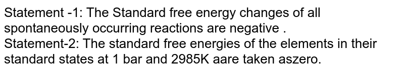 Statement -1: The Standard free energy changes of all spontaneously occurring reactions are negative .<br> Statement-2: The standard free energies of the elements in their standard states at 1 bar and 2985K aare taken aszero.