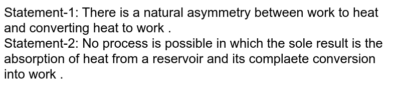 Statement-1: There is a natural asymmetry between work to heat and converting heat to work . <br>  Statement-2: No process is possible in which the sole result is the absorption of heat from a reservoir and its complaete conversion into work .