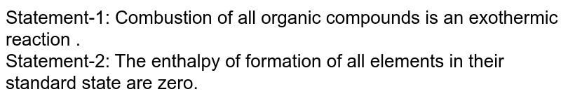 Statement-1: Combustion of all organic compounds is an exothermic reaction .<br> Statement-2: The enthalpy of formation of all elements in their standard state are zero.
