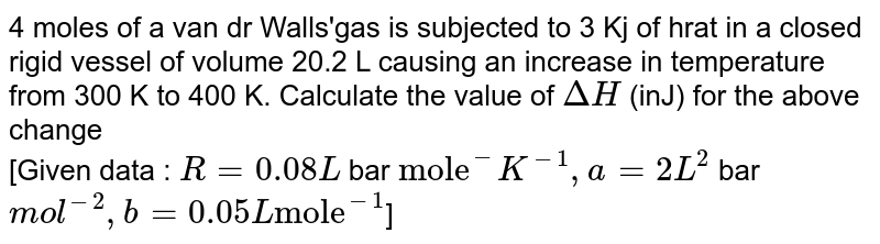 """4 moles of a van dr Walls'gas is subjected to 3 Kj of hrat in a closed rigid vessel of volume 20.2 L causing an increase in temperature from 300 K to 400 K. Calculate the value of `DeltaH` (inJ) for the above change <br> [Given data : `R=0.08 L` bar `""""mole""""^(-)K^(-1),a=2 L^(2)` bar `mol^(-2),b=0.05L""""mole""""^(-1)`]"""