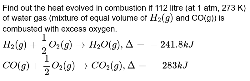 Find out the heat evolved in combustion if 112 litre (at 1 atm, 273 K) of water gas (mixture of equal volume of `H_(2)(g)` and CO(g)) is combusted with excess oxygen. <br> `H_(2)(g)+(1)/(2)O_(2)(g)rarrH_(2)O(g),  Delta=-241.8 kJ` `CO(g)+(1)/(2)O_(2)(g)rarrCO_(2)(g),  Delta=-283 kJ`