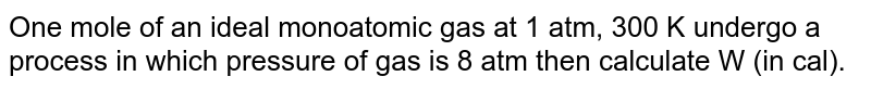 One mole of an ideal monoatomic gas at 1 atm, 300 K undergo a process in which pressure of gas is 8 atm then calculate W (in cal).