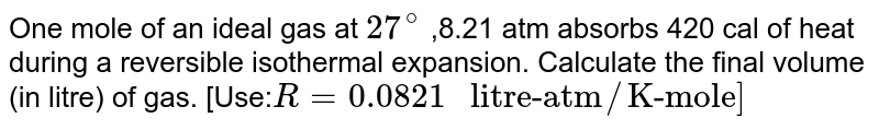 """One mole of an ideal gas at `27^(@)` ,8.21 atm absorbs 420 cal of heat during a reversible isothermal expansion. Calculate the final volume (in litre) of gas. [Use:` R=0.0821 """" litre-atm""""//""""K-mole""""]`"""