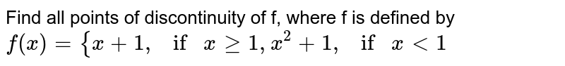 """Find all points of discontinuity of f, where f is   defined by `f(x)={x+1, if""""""""""""""""xgeq1,x^2+1, if""""""""""""""""x<1`"""