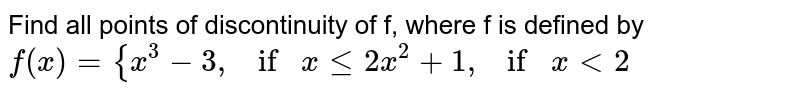 """Find all points of discontinuity of f, where f is   defined by `f(x)={x^3-3, if""""""""""""""""xlt=2x^2+1, if""""""""""""""""x<2`"""