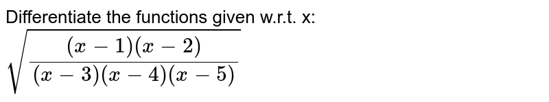 Differentiate the functions given w.r.t. x: `sqrt(((x-1)(x-2))/((x-3)(x-4)(x-5)))`
