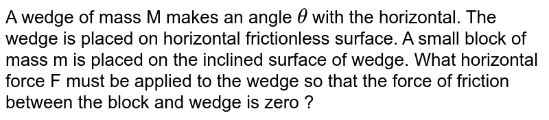 A wedge of mass M makes an angle `theta` with the horizontal. The wedge is placed on horizontal frictionless surface. A small block of mass m is placed on the inclined surface of wedge. What horizontal force F must be applied to the wedge so that the force of friction between the block and wedge is zero ?