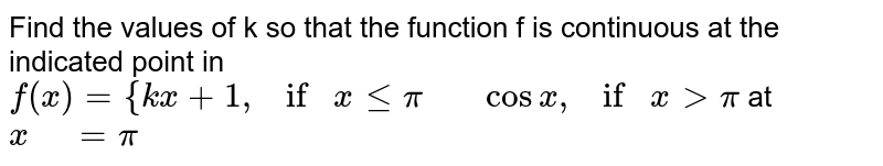 """Find the values of k so that the function f is   continuous at the indicated point in `f(x)={k x+1, if""""""""xlt=pi""""   """"cosx , if""""""""""""""""x >pi` at `x"""" """"=pi`"""