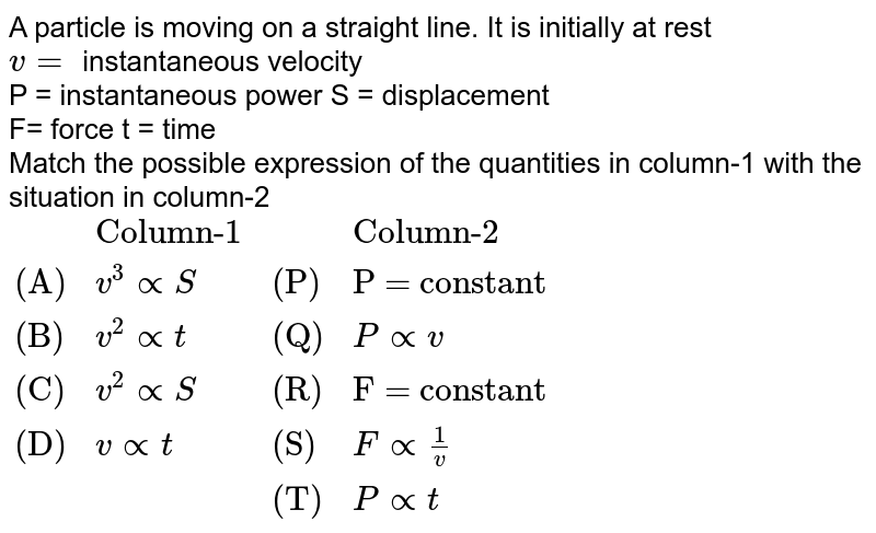 """A particle is moving on a straight line. It is initially at rest <br> `v=` instantaneous velocity <br> P = instantaneous power   S = displacement <br> F= force  t = time <br> Match the possible expression of the quantities in column-1 with the situation in column-2 <br> `{:(,""""Column-1"""",,""""Column-2""""),(""""(A)"""",v^(3) prop S,""""(P)"""",""""P = constant""""),(""""(B)"""",v^(2) prop t,""""(Q)"""",P prop v),(""""(C)"""",v^(2) prop S,""""(R)"""",""""F = constant""""),(""""(D)"""",v prop t,""""(S)"""",F prop (1)/(v)),(,,""""(T)"""",P prop t):}`"""